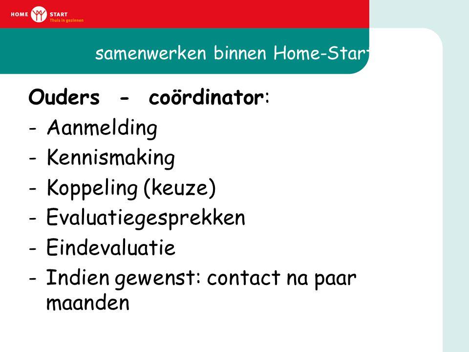 samenwerken binnen Home-Start Ouders - coördinator: -Aanmelding -Kennismaking -Koppeling (keuze) -Evaluatiegesprekken -Eindevaluatie -Indien gewenst: