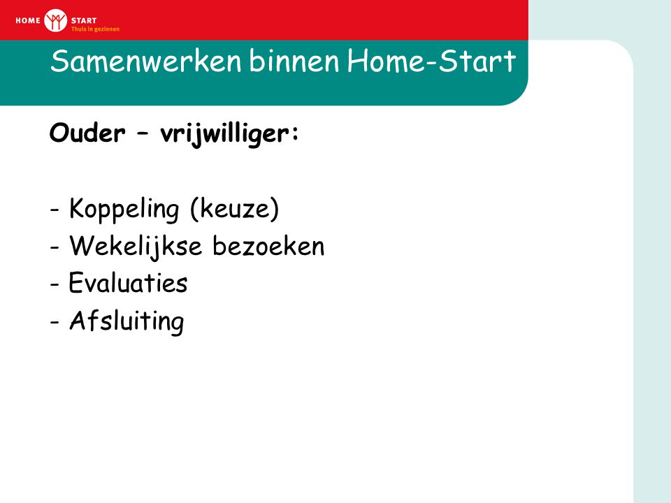 Samenwerken binnen Home-Start Ouder – vrijwilliger: - Koppeling (keuze) - Wekelijkse bezoeken - Evaluaties - Afsluiting