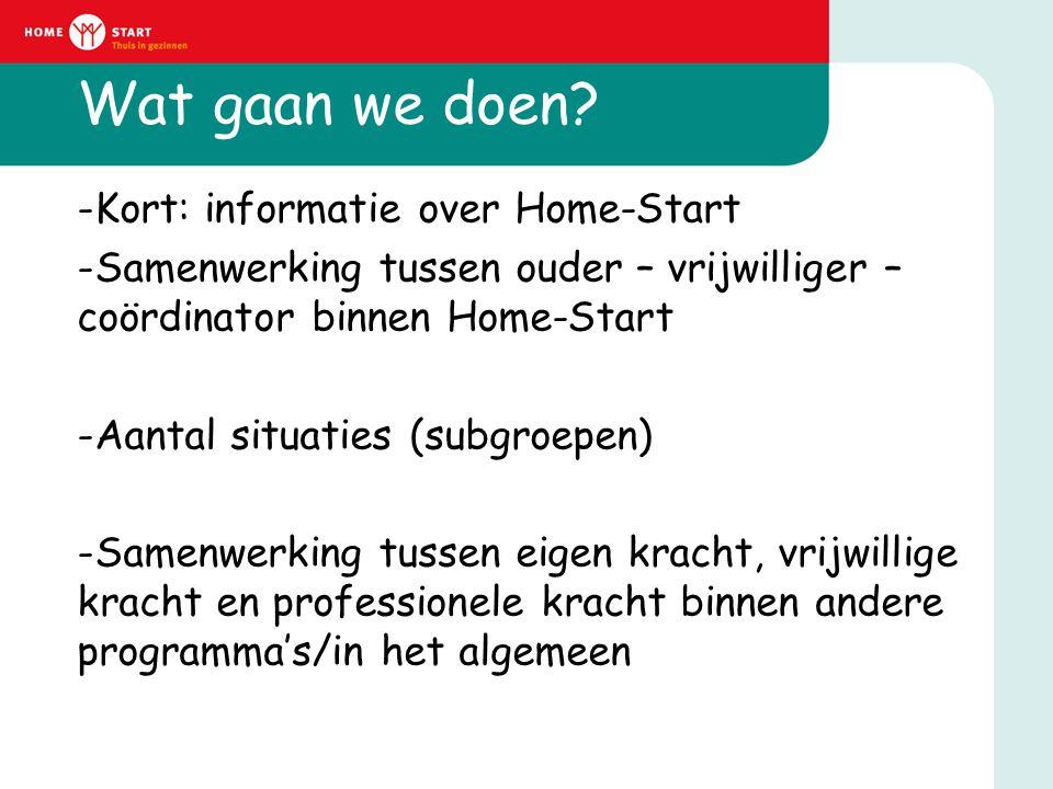 Wat gaan we doen? -Kort: informatie over Home-Start -Samenwerking tussen ouder – vrijwilliger – coördinator binnen Home-Start -Aantal situaties (subgr