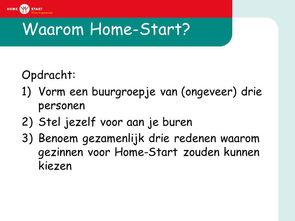 Waarom Home-Start? Opdracht: 1)Vorm een buurgroepje van (ongeveer) drie personen 2)Stel jezelf voor aan je buren 3)Benoem gezamenlijk drie redenen waa