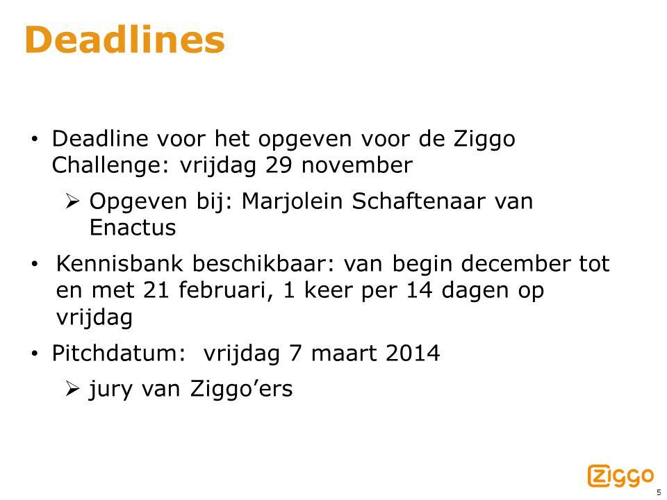 5 Deadlines • Deadline voor het opgeven voor de Ziggo Challenge: vrijdag 29 november  Opgeven bij: Marjolein Schaftenaar van Enactus • Kennisbank beschikbaar: van begin december tot en met 21 februari, 1 keer per 14 dagen op vrijdag • Pitchdatum: vrijdag 7 maart 2014  jury van Ziggo'ers