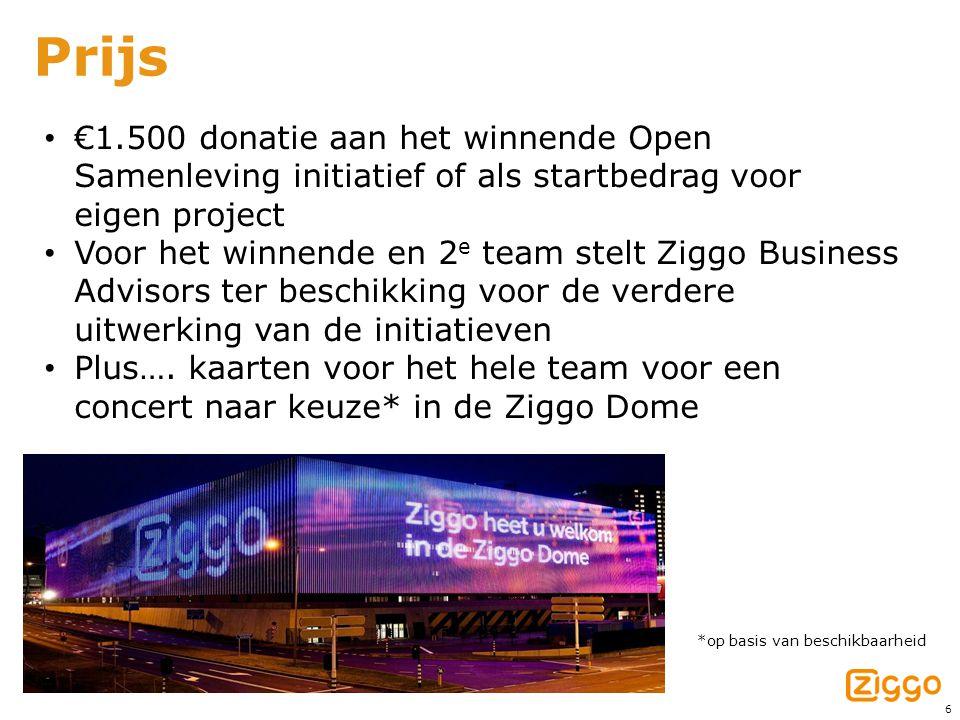 6 Prijs • €1.500 donatie aan het winnende Open Samenleving initiatief of als startbedrag voor eigen project • Voor het winnende en 2 e team stelt Ziggo Business Advisors ter beschikking voor de verdere uitwerking van de initiatieven • Plus….