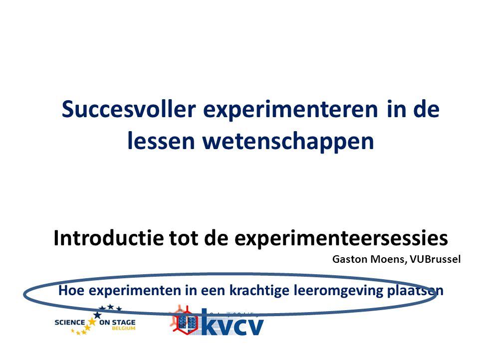 Succesvoller experimenteren in de lessen wetenschappen Introductie tot de experimenteersessies Gaston Moens, VUBrussel Hoe experimenten in een krachtige leeromgeving plaatsen