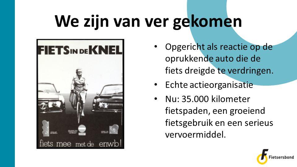 We zijn van ver gekomen • Opgericht als reactie op de oprukkende auto die de fiets dreigde te verdringen. • Echte actieorganisatie • Nu: 35.000 kilome