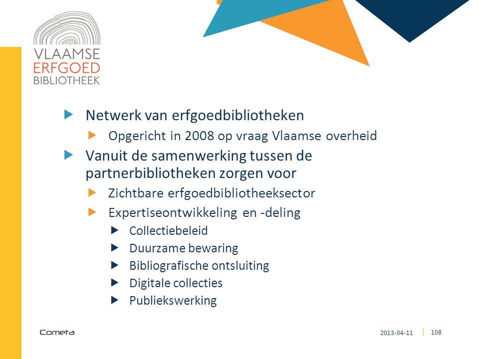 2013-04-11 108 | VLAAMSE ERFGOEDBIBLIOTHEEK  Netwerk van erfgoedbibliotheken  Opgericht in 2008 op vraag Vlaamse overheid  Vanuit de samenwerking t