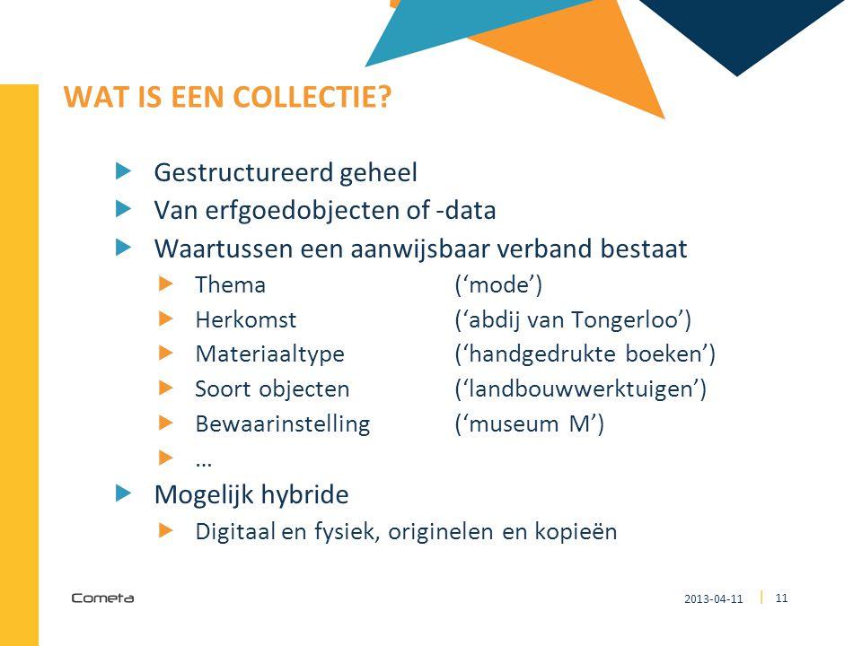 2013-04-11 11 | WAT IS EEN COLLECTIE?  Gestructureerd geheel  Van erfgoedobjecten of -data  Waartussen een aanwijsbaar verband bestaat  Thema ('mo