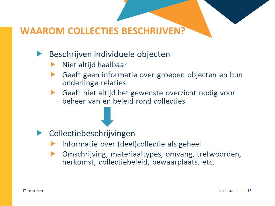 2013-04-11 16 | WAAROM COLLECTIES BESCHRIJVEN?  Beschrijven individuele objecten  Niet altijd haalbaar  Geeft geen informatie over groepen objecten