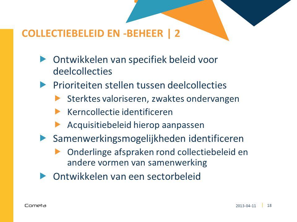 2013-04-11 18 | COLLECTIEBELEID EN -BEHEER | 2  Ontwikkelen van specifiek beleid voor deelcollecties  Prioriteiten stellen tussen deelcollecties  S