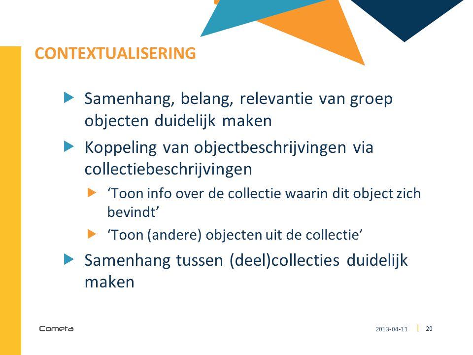 2013-04-11 20 | CONTEXTUALISERING  Samenhang, belang, relevantie van groep objecten duidelijk maken  Koppeling van objectbeschrijvingen via collecti