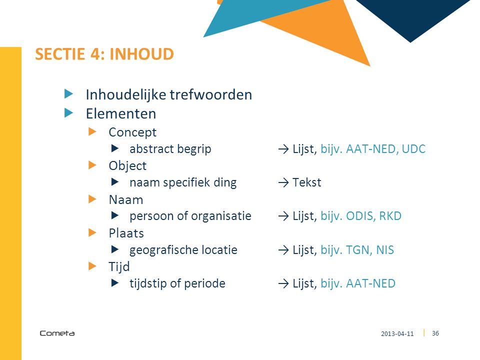 2013-04-11 36 | SECTIE 4: INHOUD  Inhoudelijke trefwoorden  Elementen  Concept  abstract begrip → Lijst, bijv. AAT-NED, UDC  Object  naam specif