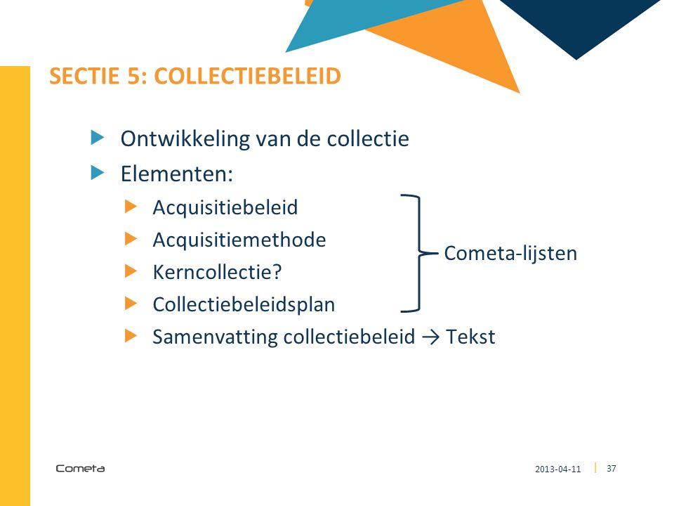 2013-04-11 37 | SECTIE 5: COLLECTIEBELEID  Ontwikkeling van de collectie  Elementen:  Acquisitiebeleid  Acquisitiemethode  Kerncollectie?  Colle