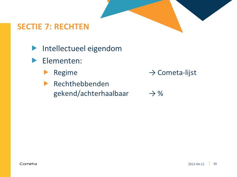 2013-04-11 39 | SECTIE 7: RECHTEN  Intellectueel eigendom  Elementen:  Regime→ Cometa-lijst  Rechthebbenden gekend/achterhaalbaar→ %