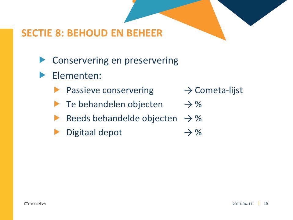 2013-04-11 40 | SECTIE 8: BEHOUD EN BEHEER  Conservering en preservering  Elementen:  Passieve conservering → Cometa-lijst  Te behandelen objecten