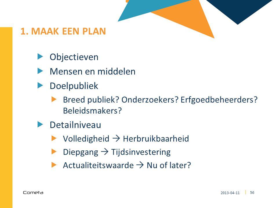 2013-04-11 56 | 1. MAAK EEN PLAN  Objectieven  Mensen en middelen  Doelpubliek  Breed publiek? Onderzoekers? Erfgoedbeheerders? Beleidsmakers?  D