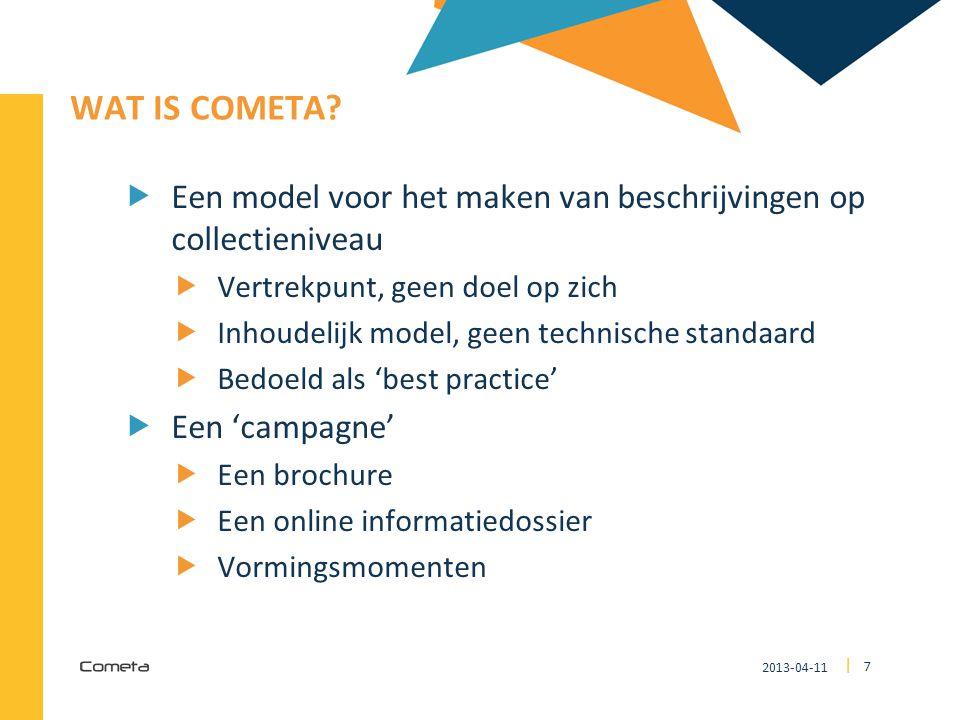 2013-04-11 7 | WAT IS COMETA?  Een model voor het maken van beschrijvingen op collectieniveau  Vertrekpunt, geen doel op zich  Inhoudelijk model, g