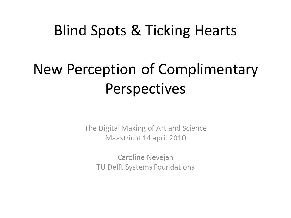 Blind Spots & Ticking Hearts New Perception of Complimentary Perspectives The Digital Making of Art and Science Maastricht 14 april 2010 Caroline Nevejan TU Delft Systems Foundations