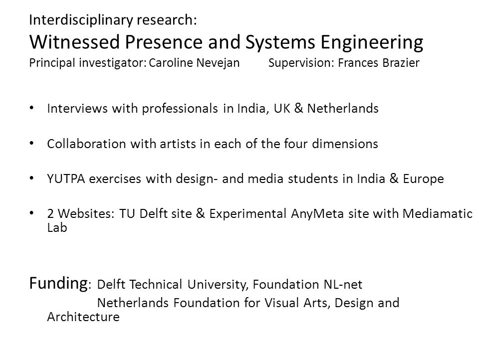 Interdisciplinary research: Witnessed Presence and Systems Engineering Principal investigator: Caroline NevejanSupervision: Frances Brazier • Interviews with professionals in India, UK & Netherlands • Collaboration with artists in each of the four dimensions • YUTPA exercises with design- and media students in India & Europe • 2 Websites: TU Delft site & Experimental AnyMeta site with Mediamatic Lab Funding : Delft Technical University, Foundation NL-net Netherlands Foundation for Visual Arts, Design and Architecture