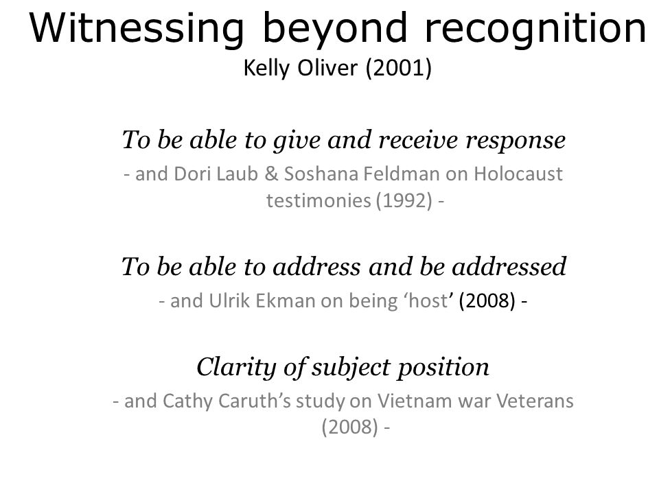 Witnessing beyond recognition Kelly Oliver (2001) To be able to give and receive response - and Dori Laub & Soshana Feldman on Holocaust testimonies (1992) - To be able to address and be addressed - and Ulrik Ekman on being 'host' (2008) - Clarity of subject position - and Cathy Caruth's study on Vietnam war Veterans (2008) -