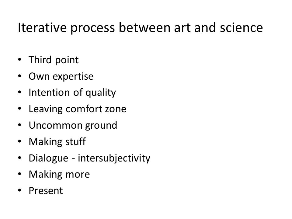 Iterative process between art and science • Third point • Own expertise • Intention of quality • Leaving comfort zone • Uncommon ground • Making stuff • Dialogue - intersubjectivity • Making more • Present