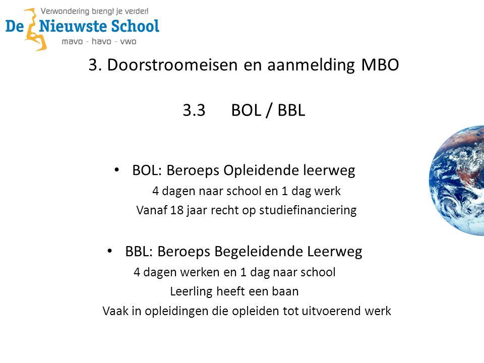 3. Doorstroomeisen en aanmelding MBO 3.3BOL / BBL • BOL: Beroeps Opleidende leerweg 4 dagen naar school en 1 dag werk Vanaf 18 jaar recht op studiefin