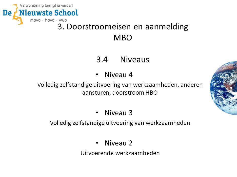 3. Doorstroomeisen en aanmelding MBO 3.4Niveaus • Niveau 4 Volledig zelfstandige uitvoering van werkzaamheden, anderen aansturen, doorstroom HBO • Niv