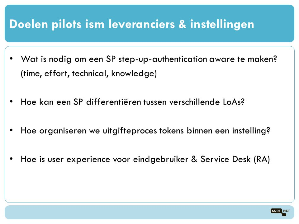 Doelen pilots ism leveranciers & instellingen • Wat is nodig om een SP step-up-authentication aware te maken? (time, effort, technical, knowledge) • H