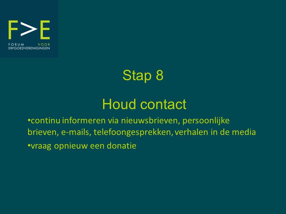 Stap 8 Houd contact • continu informeren via nieuwsbrieven, persoonlijke brieven, e-mails, telefoongesprekken, verhalen in de media • vraag opnieuw een donatie