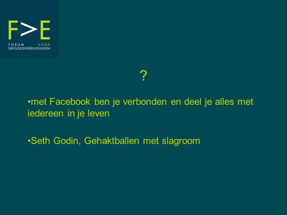 ? •met Facebook ben je verbonden en deel je alles met iedereen in je leven •Seth Godin, Gehaktballen met slagroom