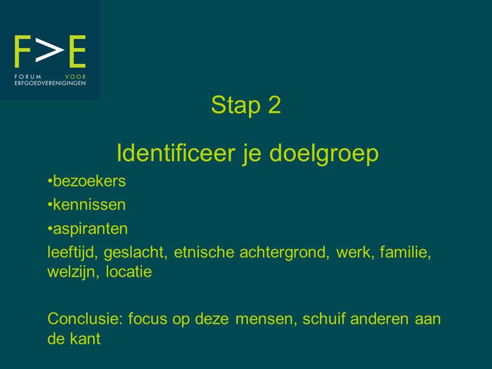 Stap 2 Identificeer je doelgroep •bezoekers •kennissen •aspiranten leeftijd, geslacht, etnische achtergrond, werk, familie, welzijn, locatie Conclusie: focus op deze mensen, schuif anderen aan de kant