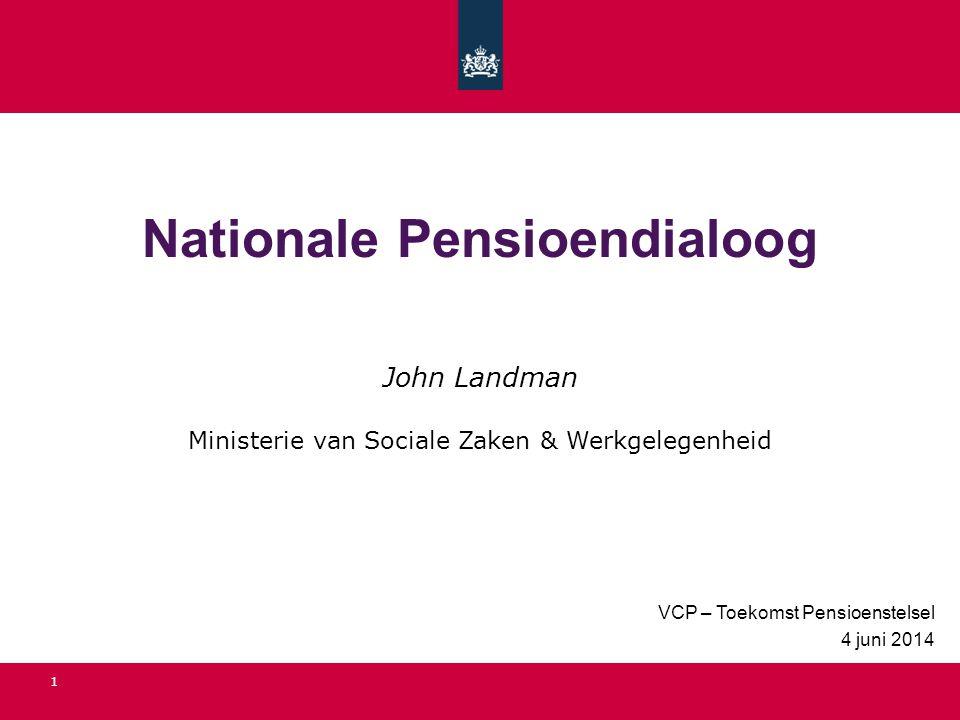 Nationale Pensioendialoog VCP – Toekomst Pensioenstelsel 4 juni 2014 1 John Landman Ministerie van Sociale Zaken & Werkgelegenheid