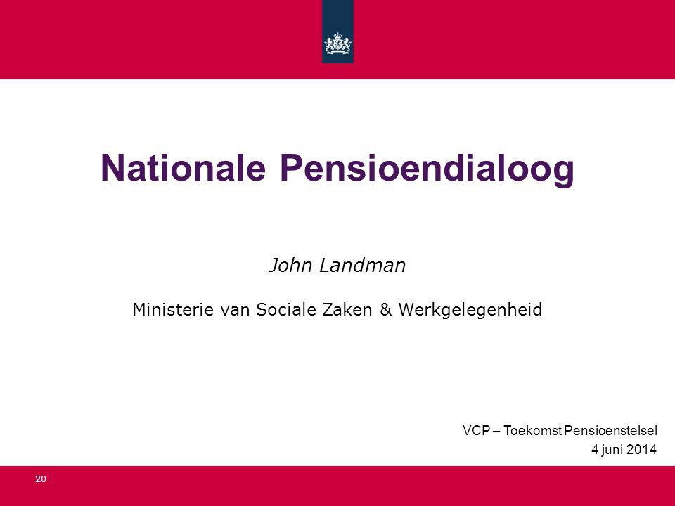 Nationale Pensioendialoog VCP – Toekomst Pensioenstelsel 4 juni 2014 20 John Landman Ministerie van Sociale Zaken & Werkgelegenheid