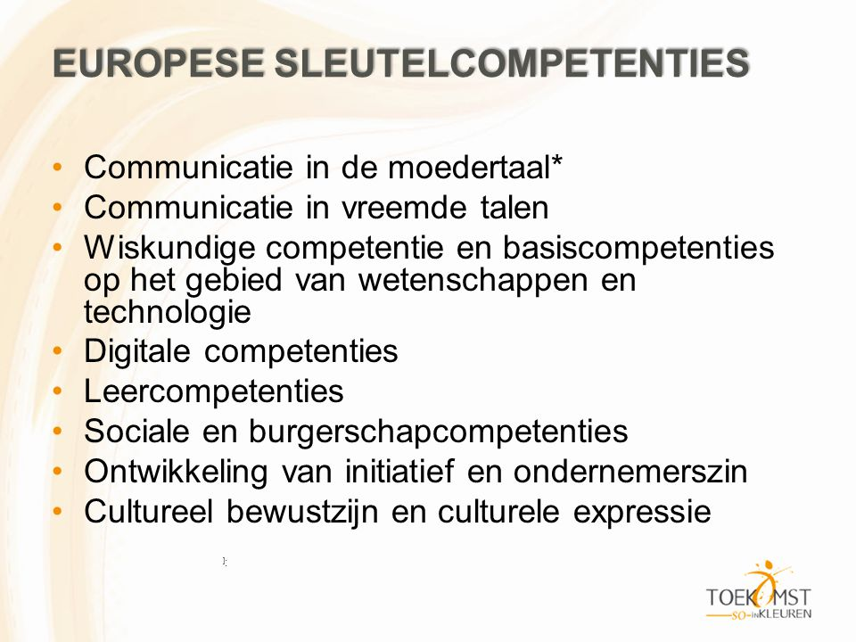 EUROPESE SLEUTELCOMPETENTIES •Communicatie in de moedertaal* •Communicatie in vreemde talen •Wiskundige competentie en basiscompetenties op het gebied