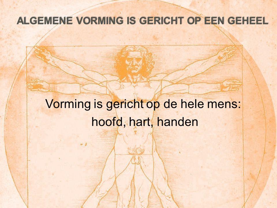 ALGEMENE VORMING IS GERICHT OP EEN GEHEEL Vorming is gericht op de hele mens: hoofd, hart, handen