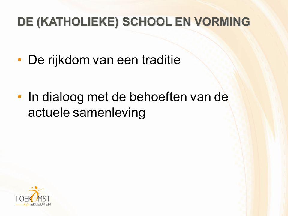 DE (KATHOLIEKE) SCHOOL EN VORMING •De rijkdom van een traditie •In dialoog met de behoeften van de actuele samenleving