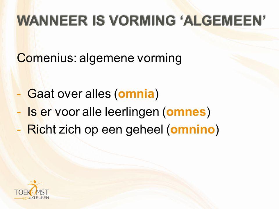 WANNEER IS VORMING 'ALGEMEEN' Comenius: algemene vorming -Gaat over alles (omnia) -Is er voor alle leerlingen (omnes) -Richt zich op een geheel (omnin