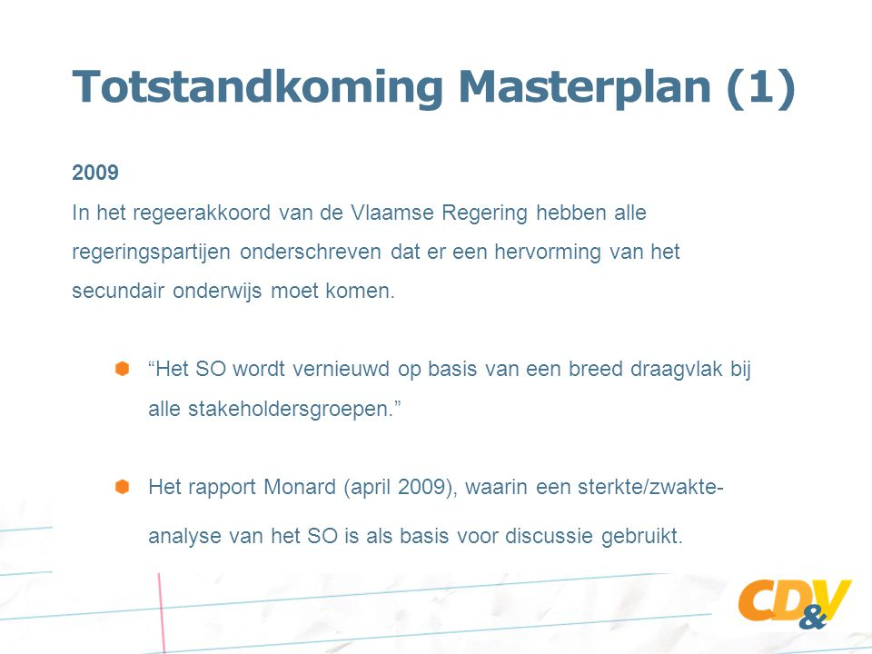 Totstandkoming Masterplan (1) 2009 In het regeerakkoord van de Vlaamse Regering hebben alle regeringspartijen onderschreven dat er een hervorming van het secundair onderwijs moet komen.