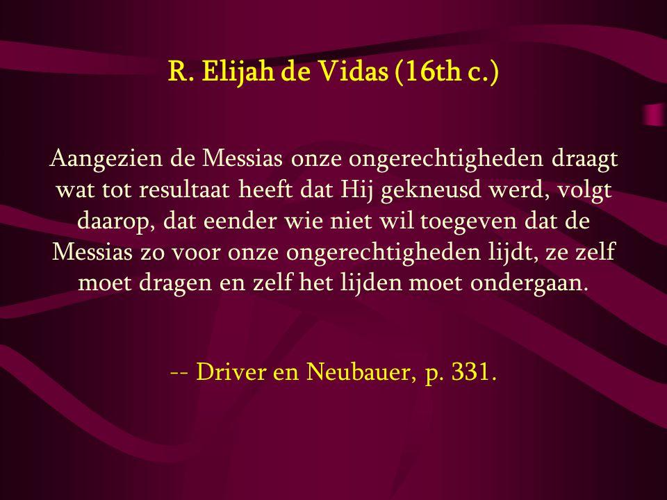 R. Elijah de Vidas (16th c.) Aangezien de Messias onze ongerechtigheden draagt wat tot resultaat heeft dat Hij gekneusd werd, volgt daarop, dat eender