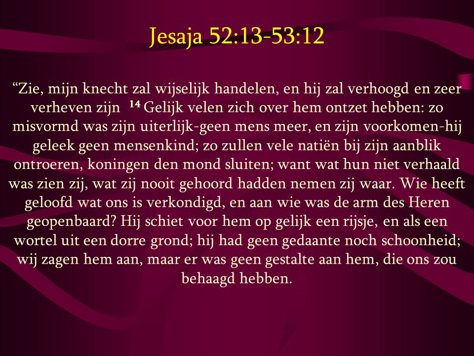 """Jesaja 52:13-53:12 """"Zie, mijn knecht zal wijselijk handelen, en hij zal verhoogd en zeer verheven zijn 14 Gelijk velen zich over hem ontzet hebben: zo"""