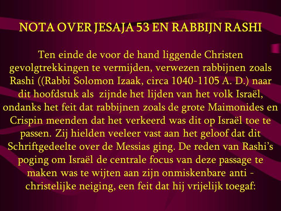 NOTA OVER JESAJA 53 EN RABBIJN RASHI Ten einde de voor de hand liggende Christen gevolgtrekkingen te vermijden, verwezen rabbijnen zoals Rashi ((Rabbi