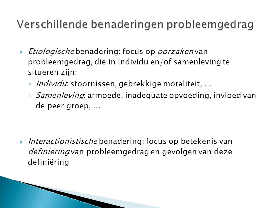  Etiologische benadering: focus op oorzaken van probleemgedrag, die in individu en/of samenleving te situeren zijn: ◦ Individu: stoornissen, gebrekkige moraliteit, … ◦ Samenleving: armoede, inadequate opvoeding, invloed van de peer groep, …  Interactionistische benadering: focus op betekenis van definiëring van probleemgedrag en gevolgen van deze definiëring