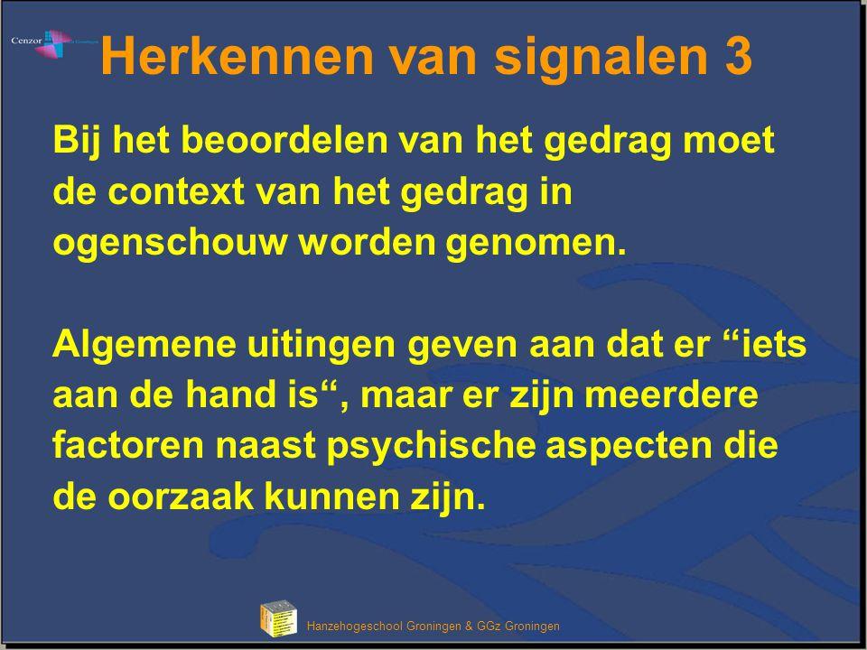 Klik om het opmaakprofiel van de modeltitel te bewerken Hanzehogeschool Groningen & GGz Groningen Herkennen van signalen 3 Bij het beoordelen van het gedrag moet de context van het gedrag in ogenschouw worden genomen.