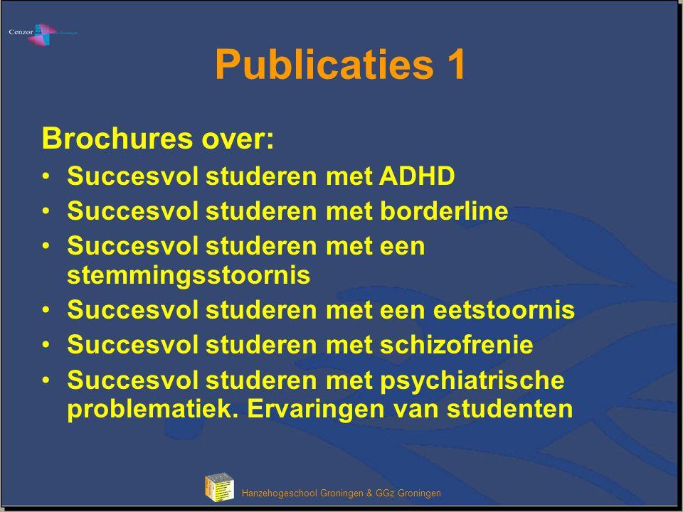 Klik om het opmaakprofiel van de modeltitel te bewerken Hanzehogeschool Groningen & GGz Groningen Publicaties 1 Brochures over: •Succesvol studeren met ADHD •Succesvol studeren met borderline •Succesvol studeren met een stemmingsstoornis •Succesvol studeren met een eetstoornis •Succesvol studeren met schizofrenie •Succesvol studeren met psychiatrische problematiek.