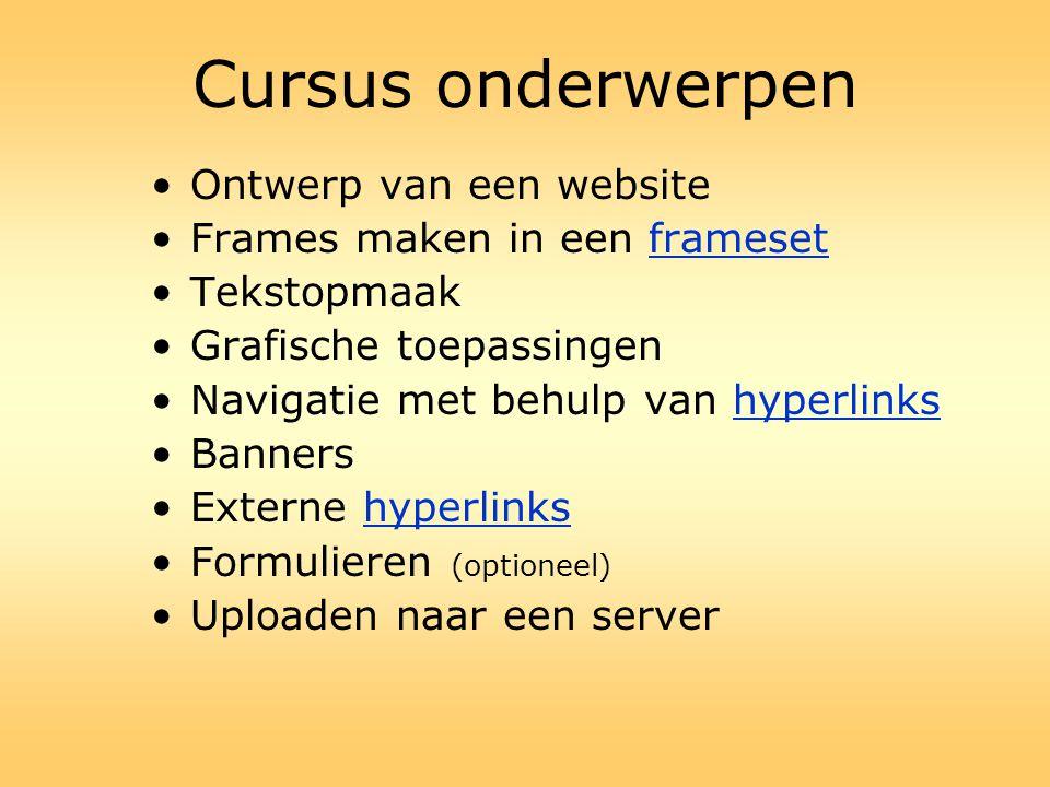 Cursus onderwerpen •Ontwerp van een website •Frames maken in een frameset •Tekstopmaak •Grafische toepassingen •Navigatie met behulp van hyperlinks •B