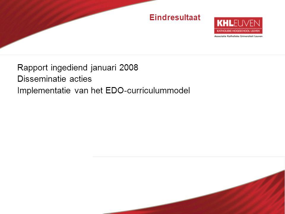 Eindresultaat Rapport ingediend januari 2008 Disseminatie acties Implementatie van het EDO-curriculummodel