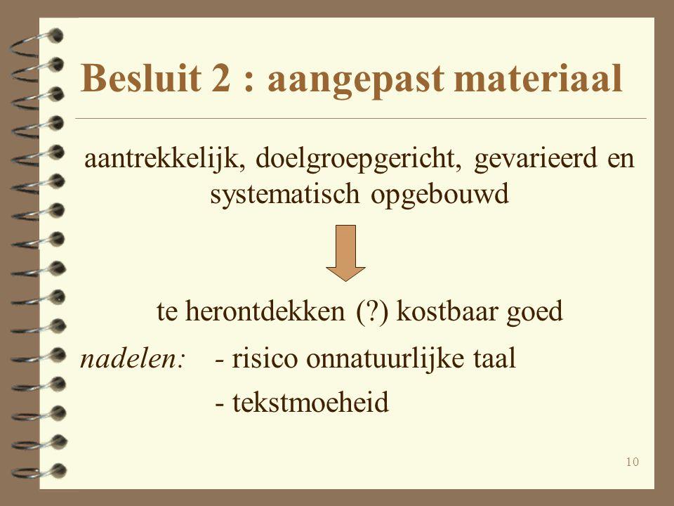 10 Besluit 2 : aangepast materiaal aantrekkelijk, doelgroepgericht, gevarieerd en systematisch opgebouwd te herontdekken (?) kostbaar goed nadelen:- r
