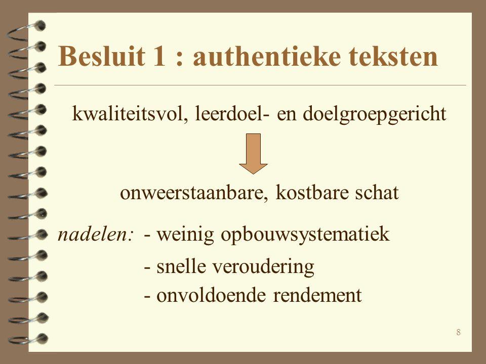 8 Besluit 1 : authentieke teksten kwaliteitsvol, leerdoel- en doelgroepgericht onweerstaanbare, kostbare schat nadelen:- weinig opbouwsystematiek - sn