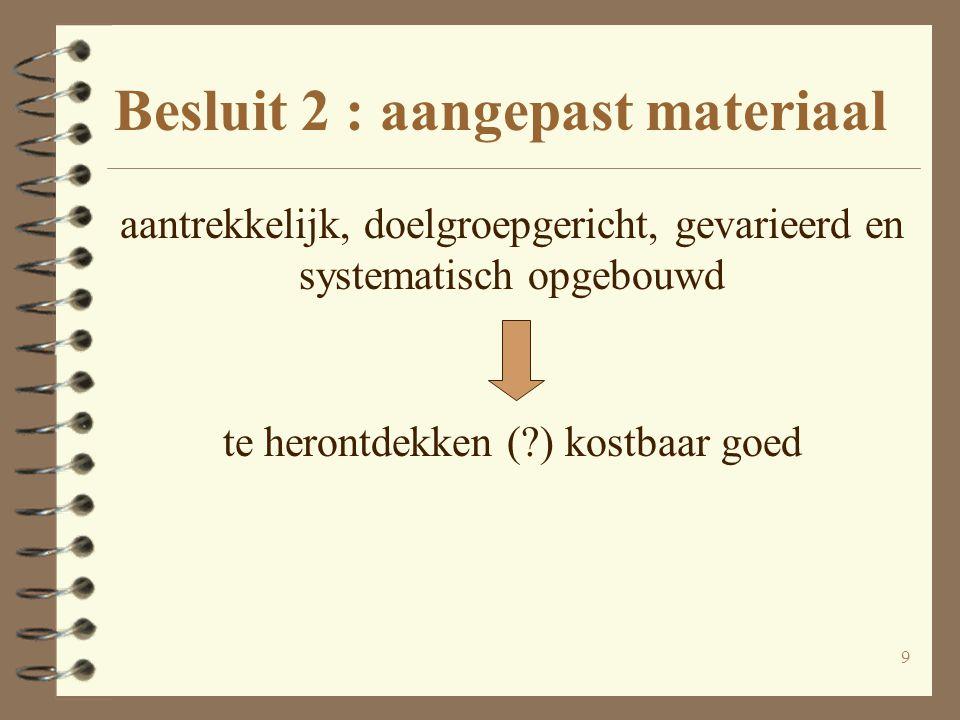 10 Besluit 2 : aangepast materiaal aantrekkelijk, doelgroepgericht, gevarieerd en systematisch opgebouwd te herontdekken (?) kostbaar goed nadelen:- risico onnatuurlijke taal - tekstmoeheid