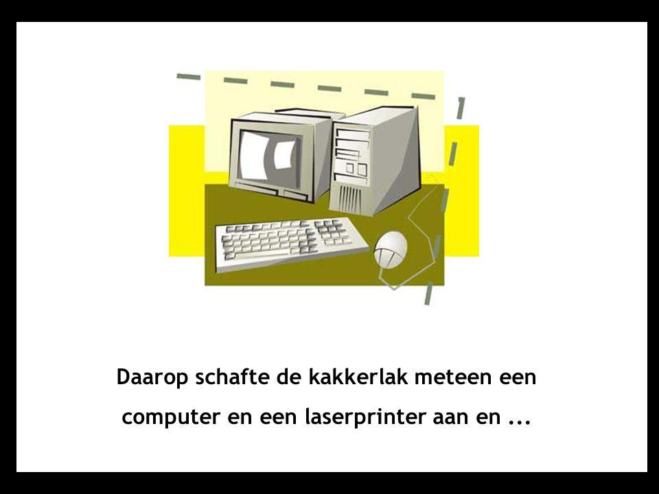 Daarop schafte de kakkerlak meteen een computer en een laserprinter aan en...