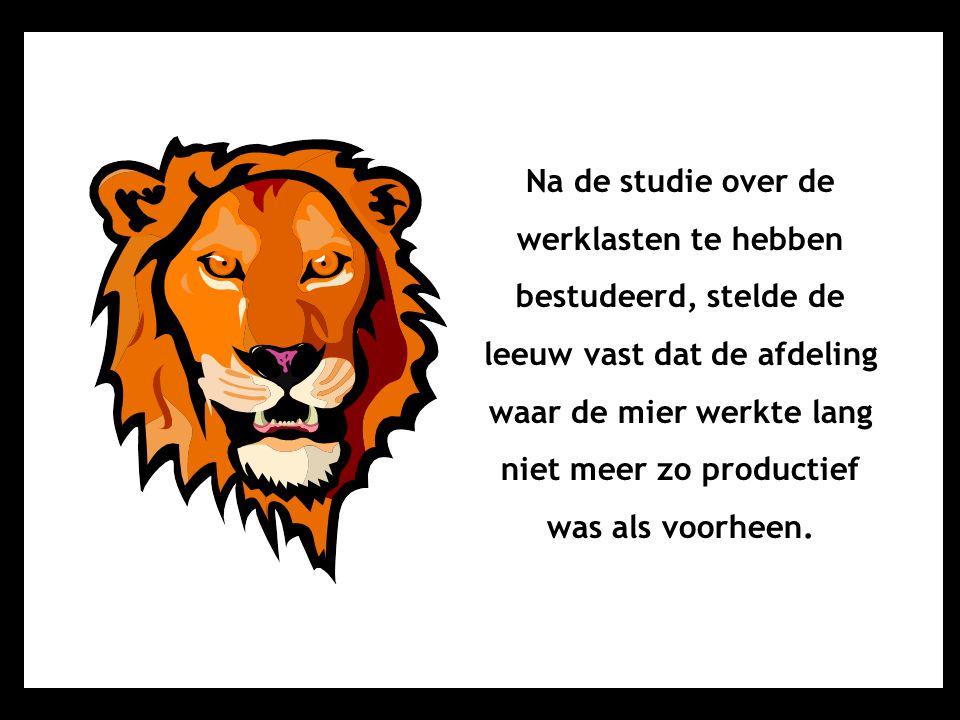 Na de studie over de werklasten te hebben bestudeerd, stelde de leeuw vast dat de afdeling waar de mier werkte lang niet meer zo productief was als vo