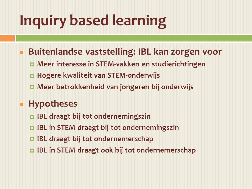 Inquiry based learning  Buitenlandse vaststelling: IBL kan zorgen voor  Meer interesse in STEM-vakken en studierichtingen  Hogere kwaliteit van STEM-onderwijs  Meer betrokkenheid van jongeren bij onderwijs  Hypotheses  IBL draagt bij tot ondernemingszin  IBL in STEM draagt bij tot ondernemingszin  IBL draagt bij tot ondernemerschap  IBL in STEM draagt ook bij tot ondernemerschap